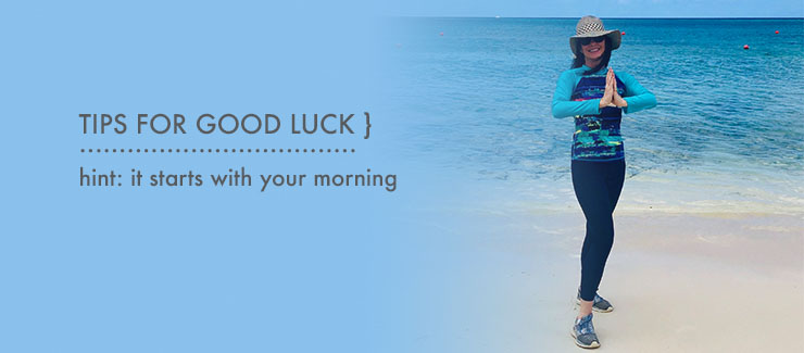 TIPS TO CREATE GOOD LUCK! HINT: It Starts with Your Morning!