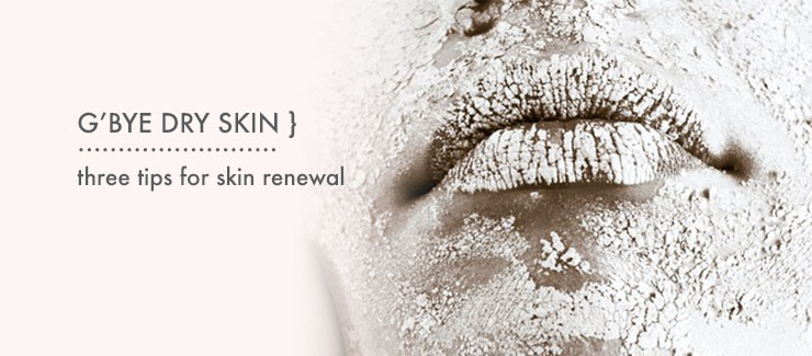 G'Bye Dry Skin: Three Tips for Skin Renewal