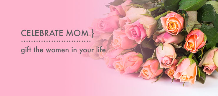 Celebrate MOM! Gift the Women In Your Life